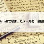 Hotmailで溜まったメールを一括削除する方法とは?復元とiphoneでの操作