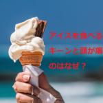 アイスを食べるとキーンと頭痛がする理由は?治し方・未然に防ぐ方法