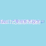 「Gmailで受信拒否」特定のアドレスを完全にブロックする方法とその手順